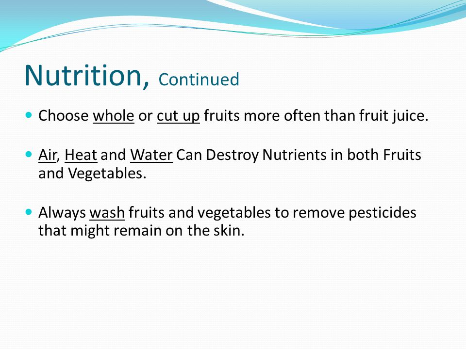 Nutrition, Continued Choose whole or cut up fruits more often than fruit juice.
