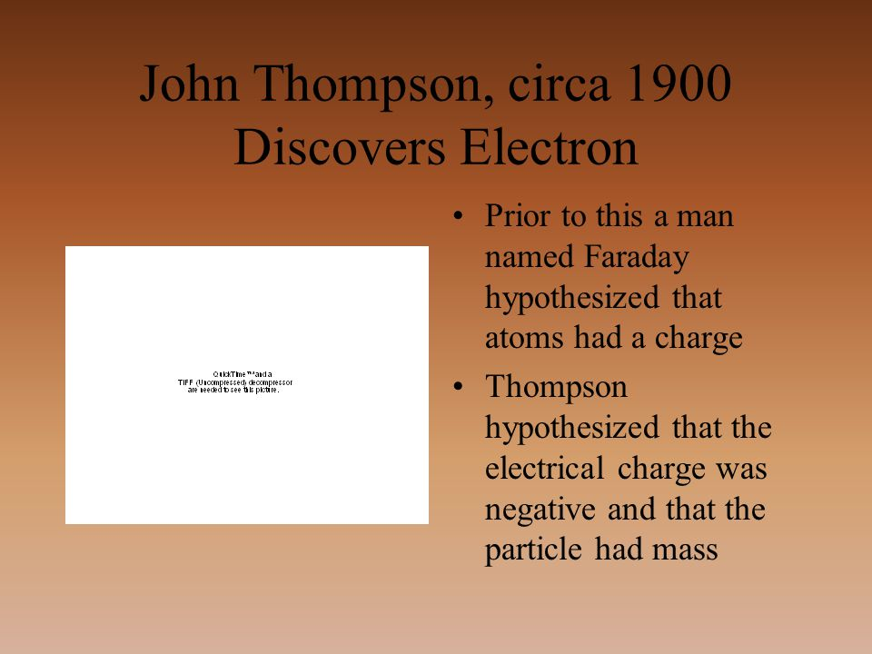 John Thompson, circa 1900 Discovers Electron