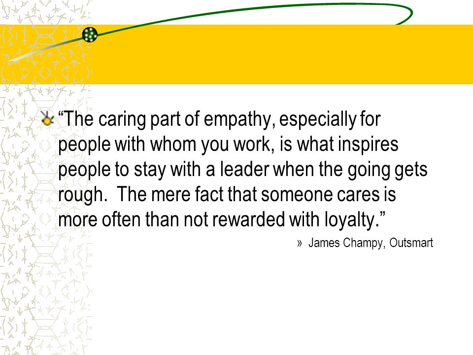 The caring part of empathy, especially for people with whom you work, is what inspires people to stay with a leader when the going gets rough. The mere fact that someone cares is more often than not rewarded with loyalty.