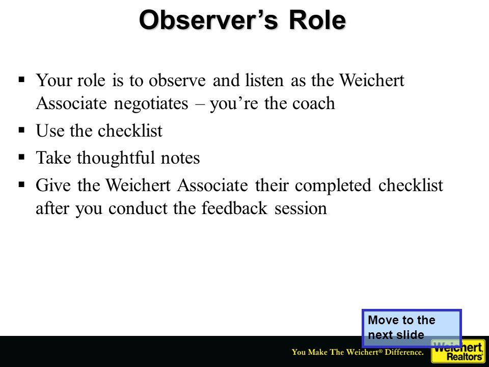Observer's Role Your role is to observe and listen as the Weichert Associate negotiates – you're the coach.