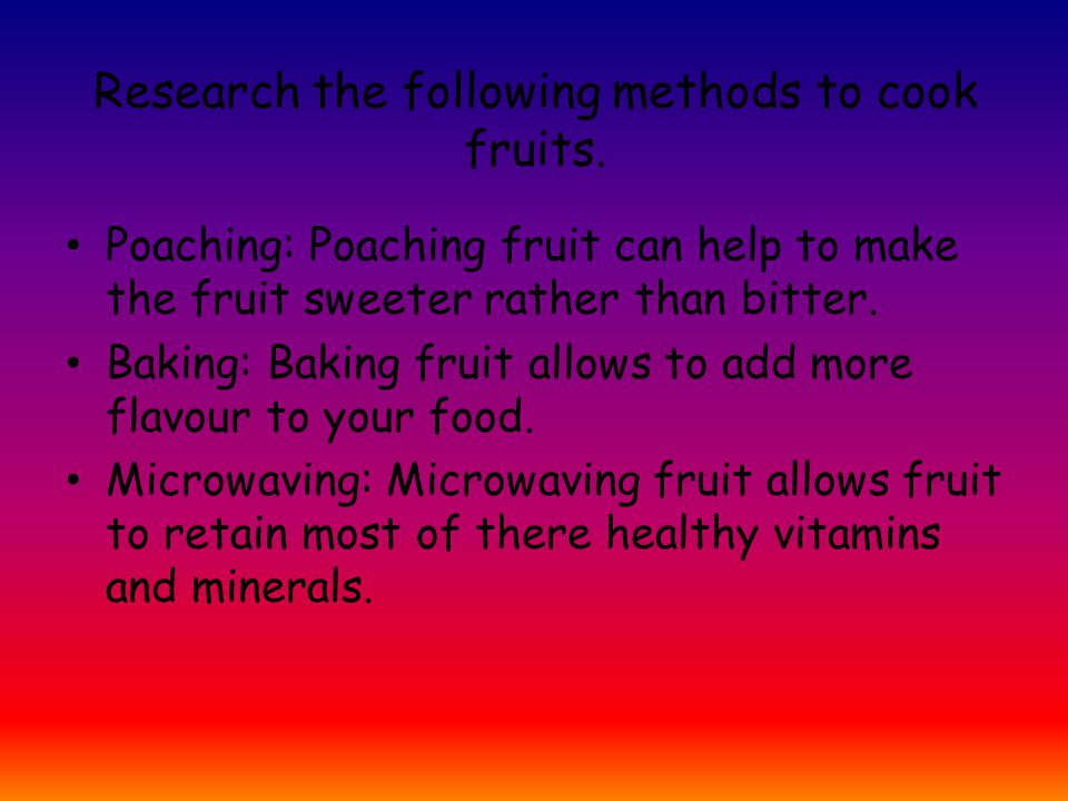Research the following methods to cook fruits.