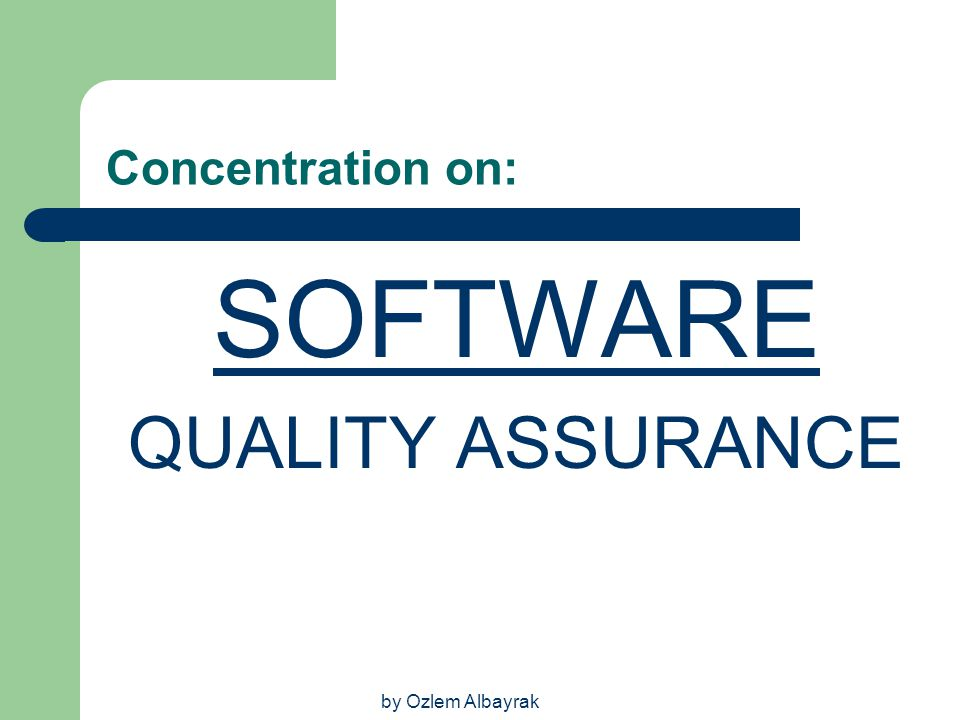 Concentration on: SOFTWARE QUALITY ASSURANCE by Ozlem Albayrak