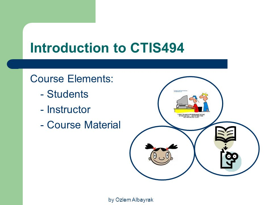 Introduction to CTIS494 Course Elements: - Students - Instructor
