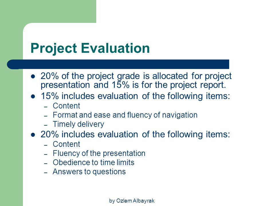 Project Evaluation 20% of the project grade is allocated for project presentation and 15% is for the project report.