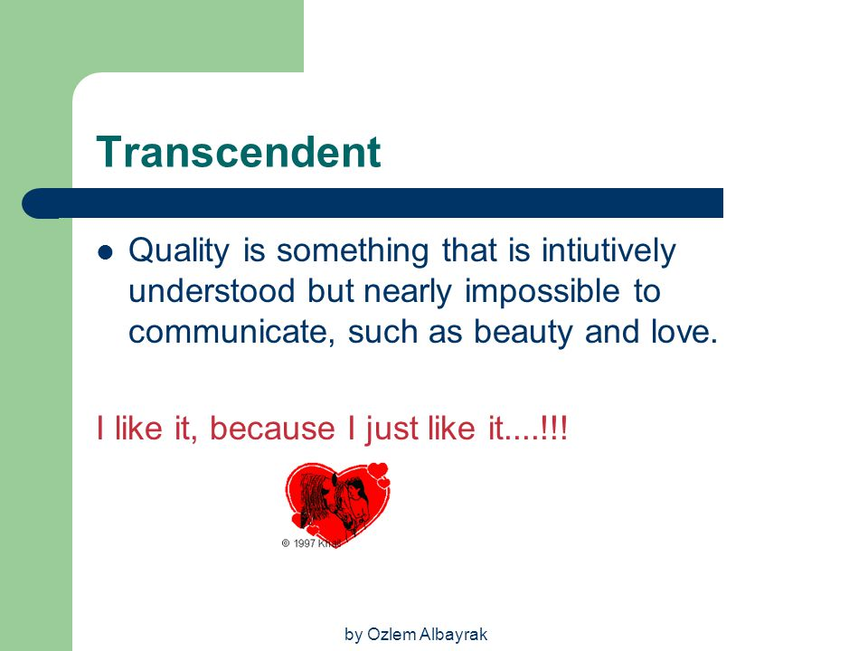 Transcendent Quality is something that is intiutively understood but nearly impossible to communicate, such as beauty and love.