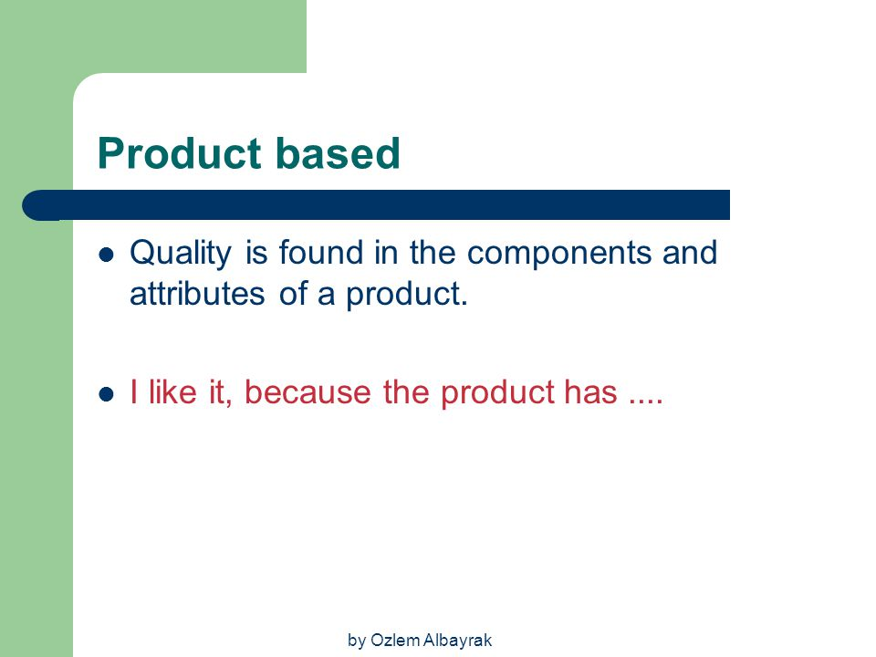 Product based Quality is found in the components and attributes of a product. I like it, because the product has ....