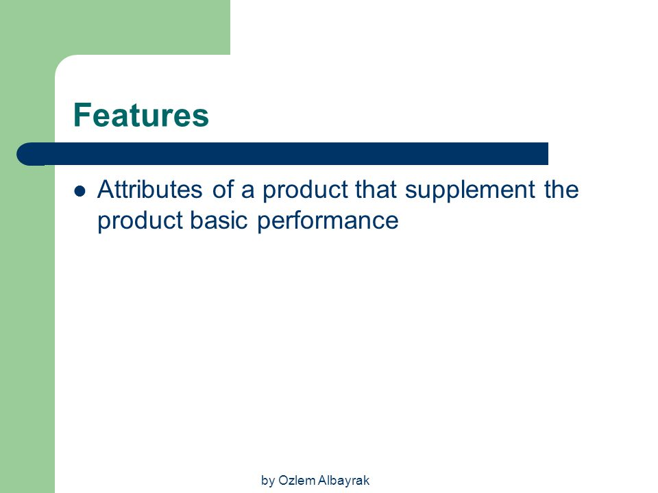 Features Attributes of a product that supplement the product basic performance by Ozlem Albayrak