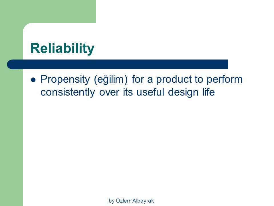 Reliability Propensity (eğilim) for a product to perform consistently over its useful design life.