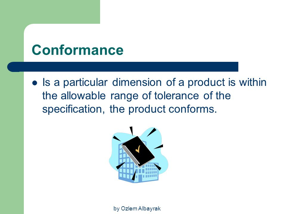 Conformance Is a particular dimension of a product is within the allowable range of tolerance of the specification, the product conforms.