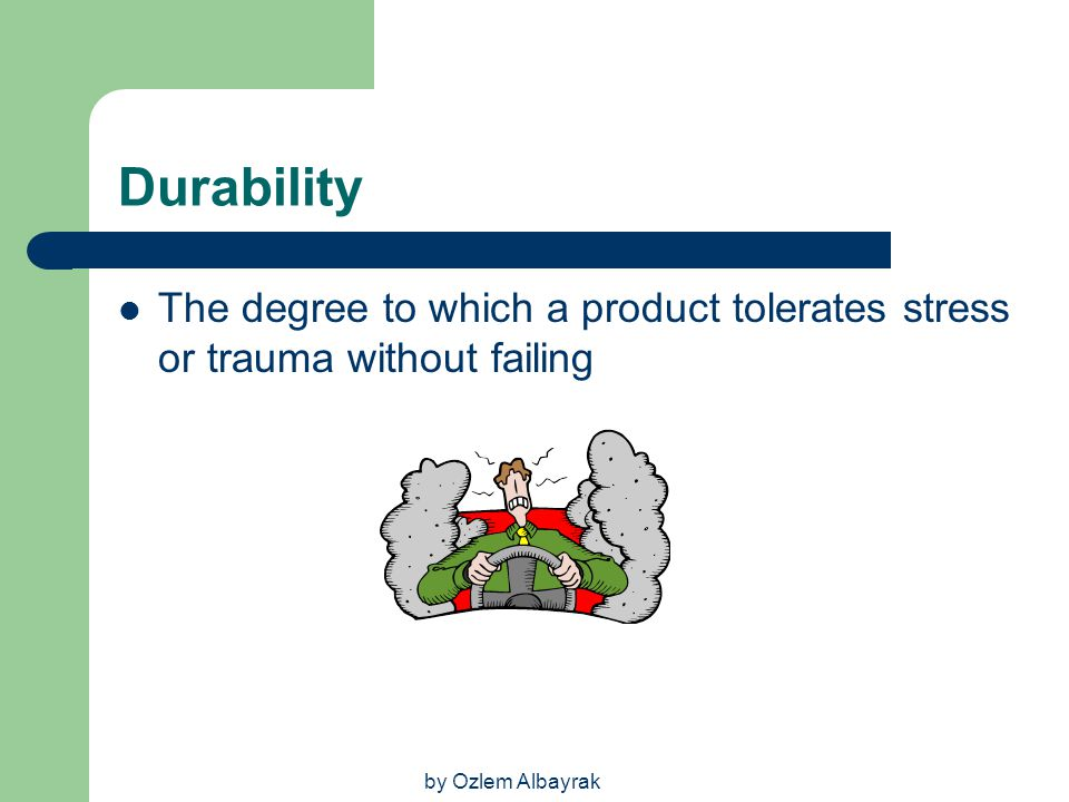 Durability The degree to which a product tolerates stress or trauma without failing.