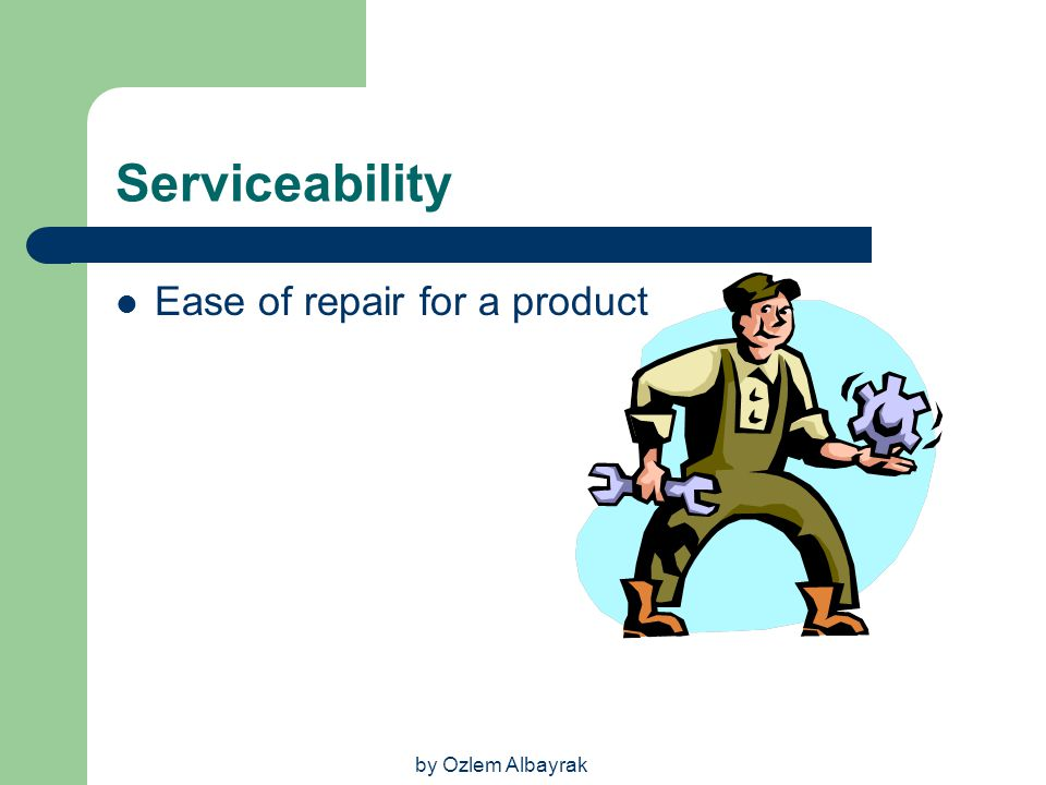 Serviceability Ease of repair for a product by Ozlem Albayrak