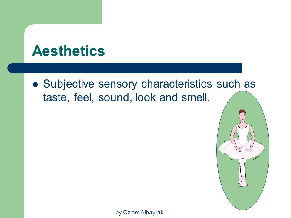 Aesthetics Subjective sensory characteristics such as taste, feel, sound, look and smell.