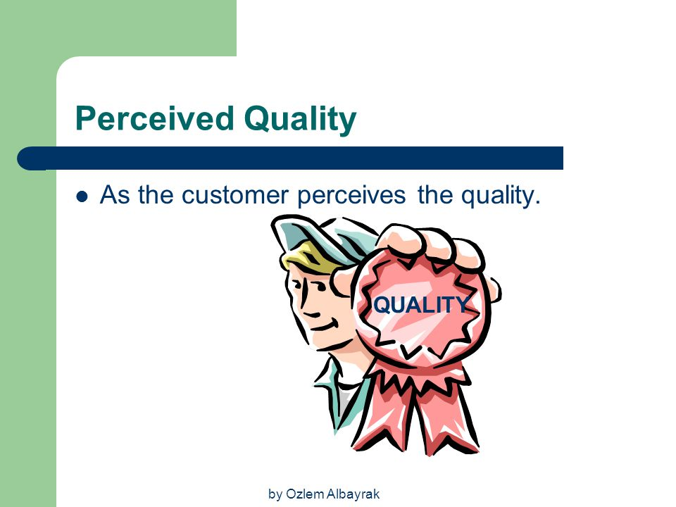Perceived Quality As the customer perceives the quality. QUALITY