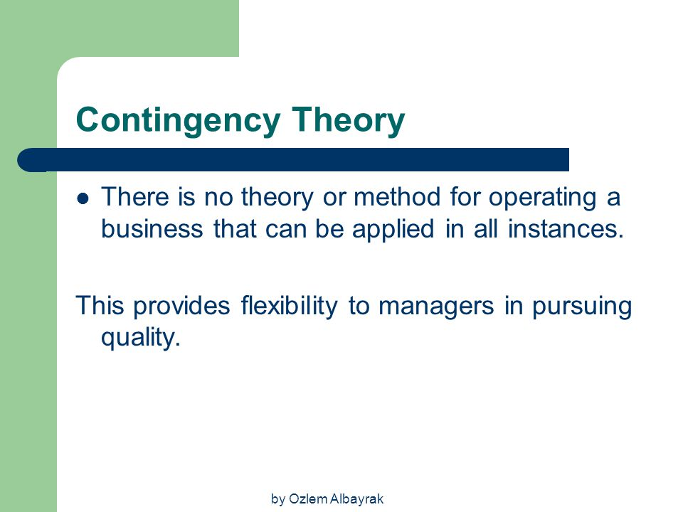 Contingency Theory There is no theory or method for operating a business that can be applied in all instances.