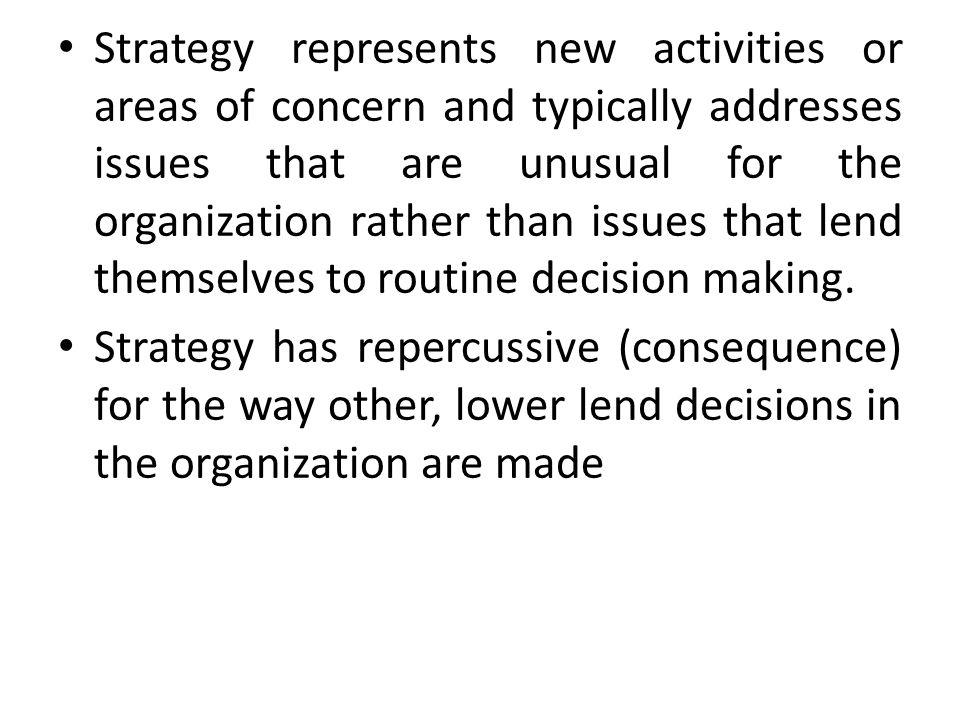 Strategy represents new activities or areas of concern and typically addresses issues that are unusual for the organization rather than issues that lend themselves to routine decision making.