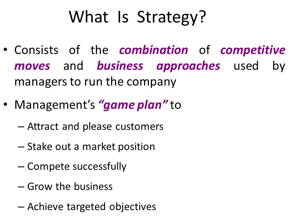 What Is Strategy Consists of the combination of competitive moves and business approaches used by managers to run the company.