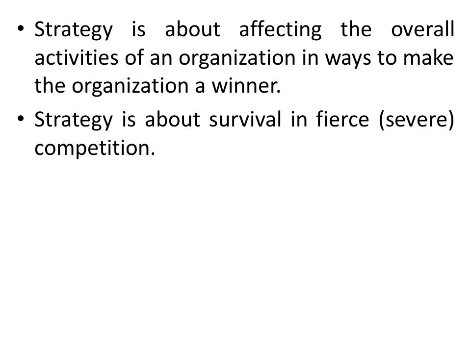 Strategy is about affecting the overall activities of an organization in ways to make the organization a winner.