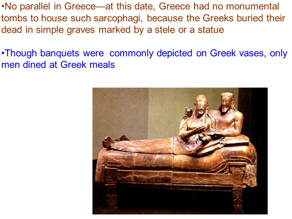 No parallel in Greece—at this date, Greece had no monumental tombs to house such sarcophagi, because the Greeks buried their dead in simple graves marked by a stele or a statue