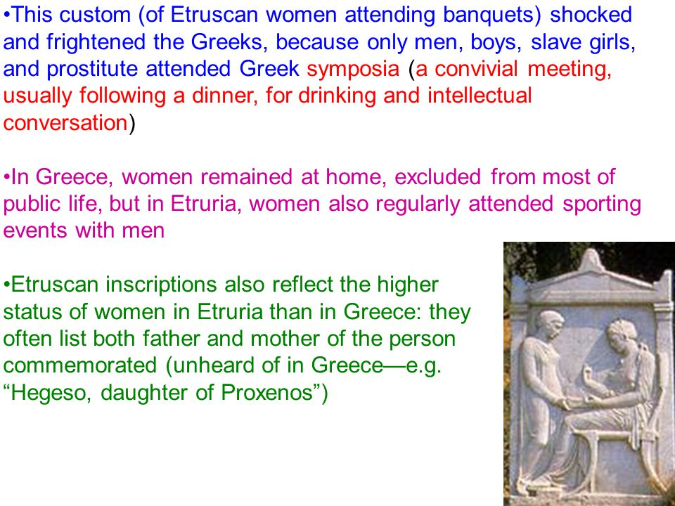 This custom (of Etruscan women attending banquets) shocked and frightened the Greeks, because only men, boys, slave girls, and prostitute attended Greek symposia (a convivial meeting, usually following a dinner, for drinking and intellectual conversation)