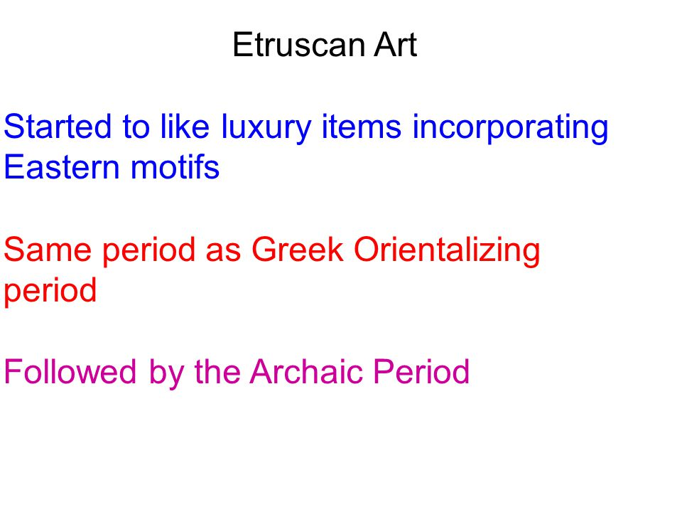 Etruscan Art Started to like luxury items incorporating Eastern motifs. Same period as Greek Orientalizing period.
