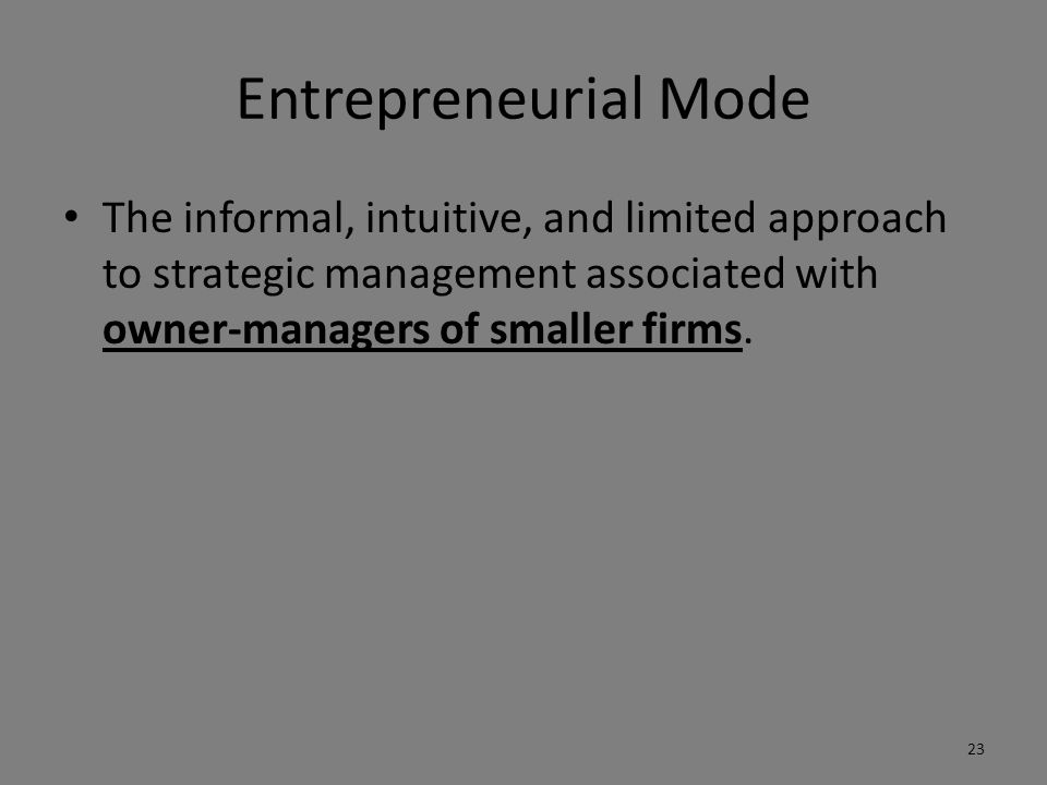 Entrepreneurial Mode The informal, intuitive, and limited approach to strategic management associated with owner-managers of smaller firms.