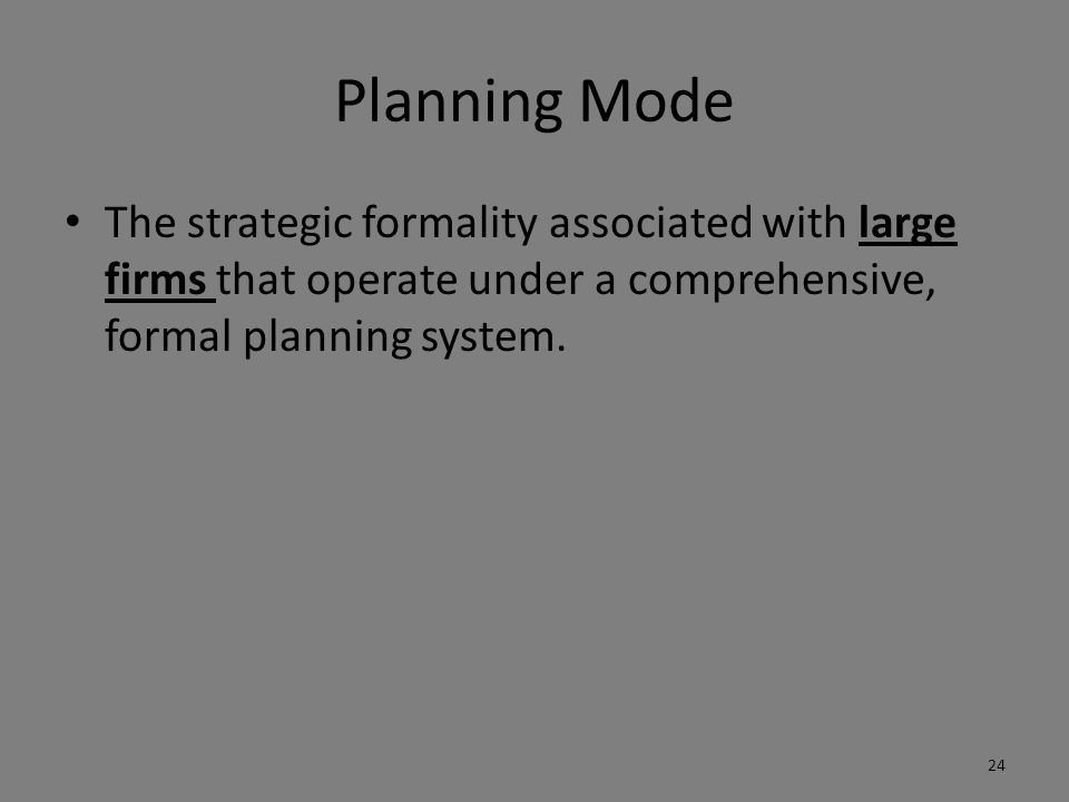 Planning Mode The strategic formality associated with large firms that operate under a comprehensive, formal planning system.