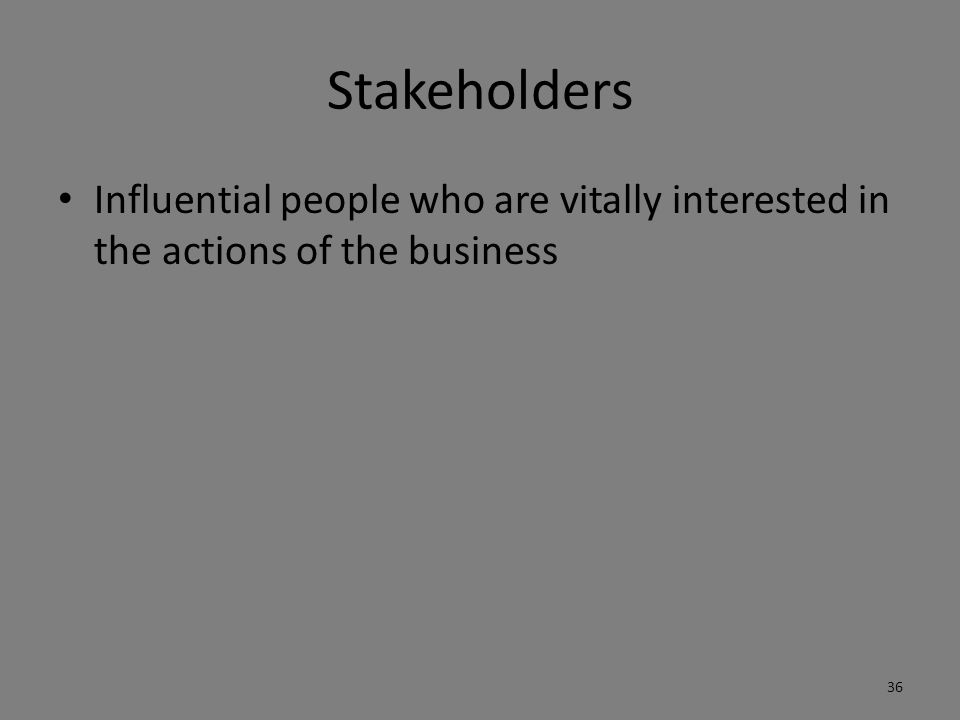 Stakeholders Influential people who are vitally interested in the actions of the business
