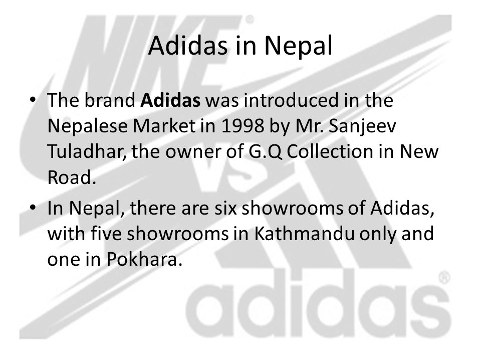 Adidas in Nepal The brand Adidas was introduced in the Nepalese Market in 1998 by Mr. Sanjeev Tuladhar, the owner of G.Q Collection in New Road.