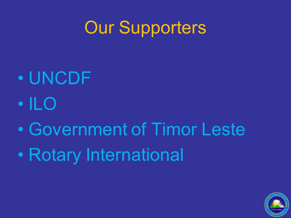 Our Supporters UNCDF ILO Government of Timor Leste Rotary International