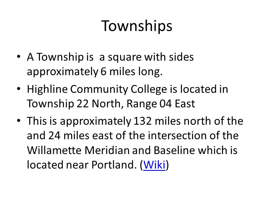 Townships A Township is a square with sides approximately 6 miles long. Highline Community College is located in Township 22 North, Range 04 East.