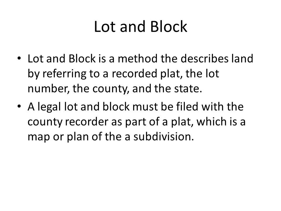 Lot and Block Lot and Block is a method the describes land by referring to a recorded plat, the lot number, the county, and the state.
