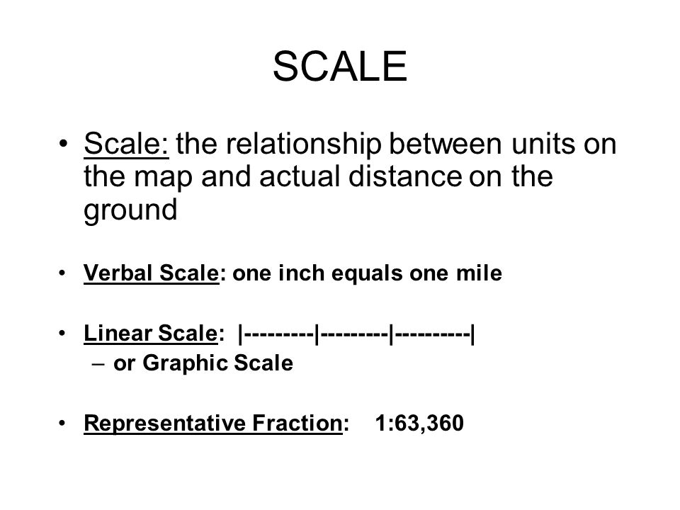 SCALE Scale: the relationship between units on the map and actual distance on the ground. Verbal Scale: one inch equals one mile.