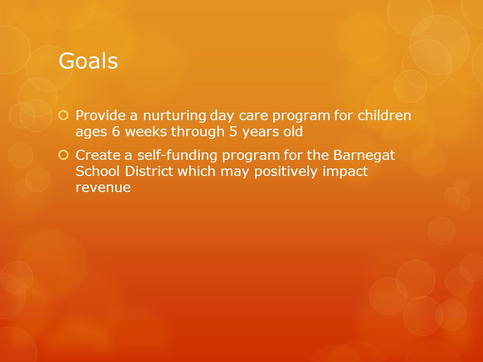 Goals Provide a nurturing day care program for children ages 6 weeks through 5 years old.