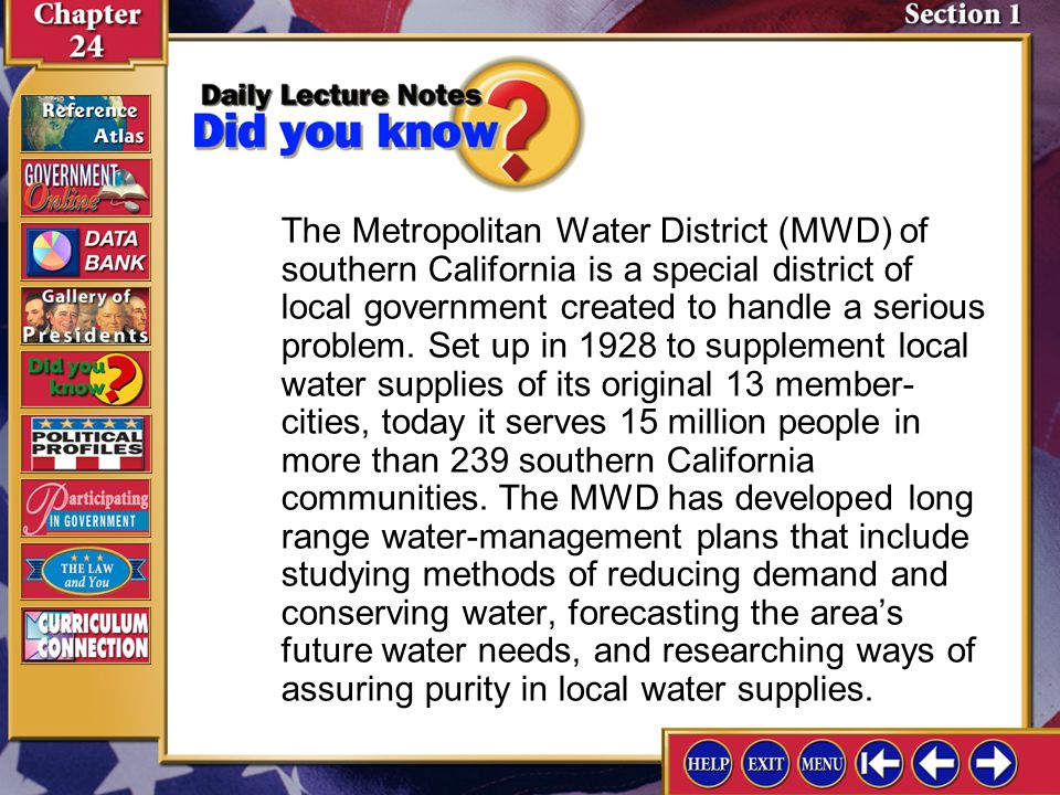 The Metropolitan Water District (MWD) of southern California is a special district of local government created to handle a serious problem. Set up in 1928 to supplement local water supplies of its original 13 member-cities, today it serves 15 million people in more than 239 southern California communities. The MWD has developed long range water-management plans that include studying methods of reducing demand and conserving water, forecasting the area's future water needs, and researching ways of assuring purity in local water supplies.