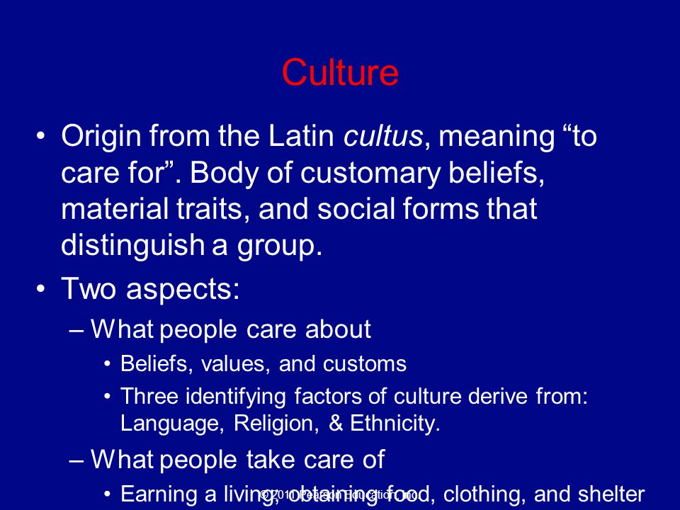 Culture Origin from the Latin cultus, meaning to care for . Body of customary beliefs, material traits, and social forms that distinguish a group.
