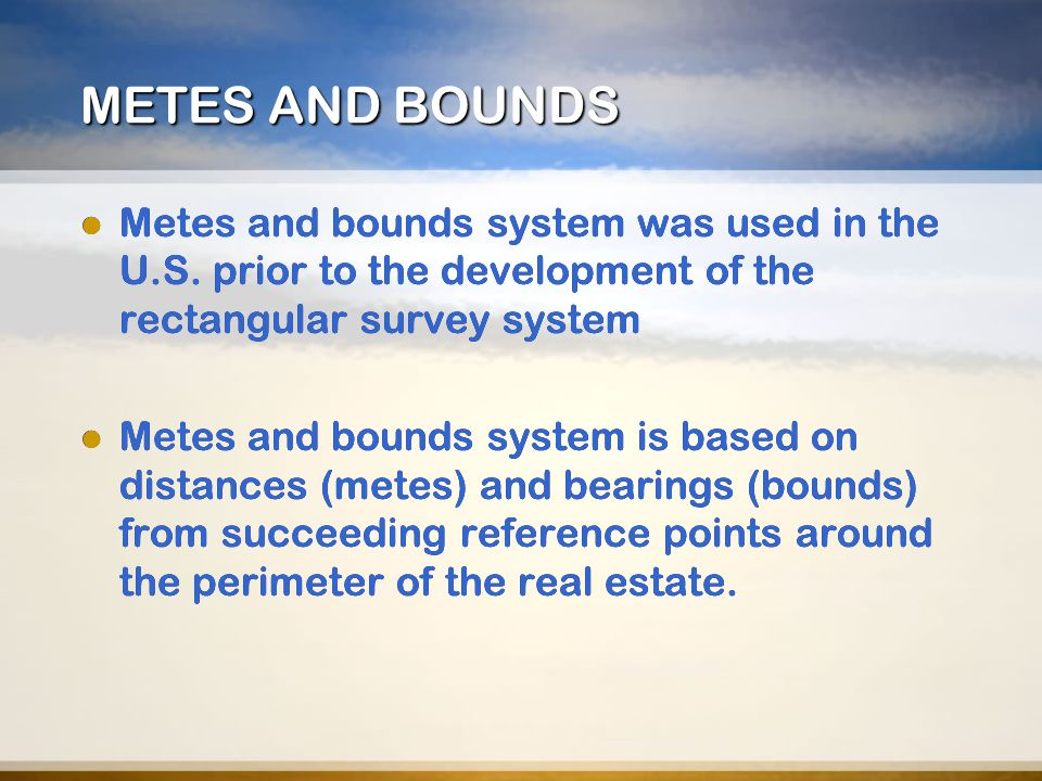 METES AND BOUNDS Metes and bounds system was used in the U.S. prior to the development of the rectangular survey system.