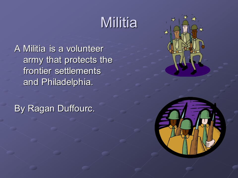 Militia A Militia is a volunteer army that protects the frontier settlements and Philadelphia.