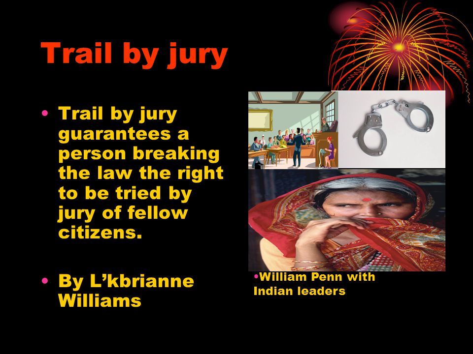 Trail by jury Trail by jury guarantees a person breaking the law the right to be tried by jury of fellow citizens.