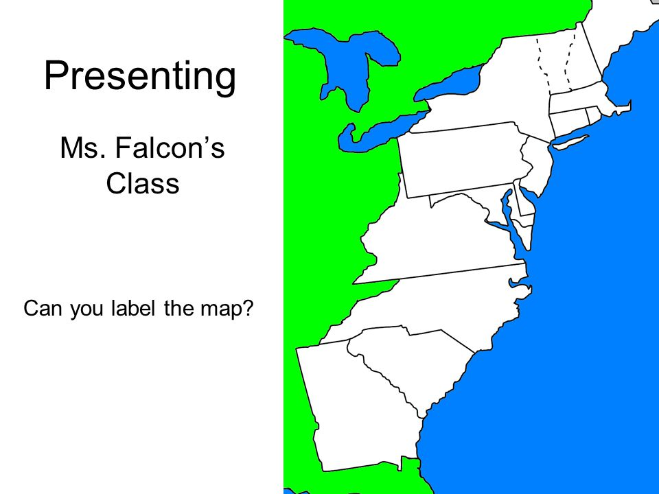 Presenting Ms. Falcon's Class Can you label the map