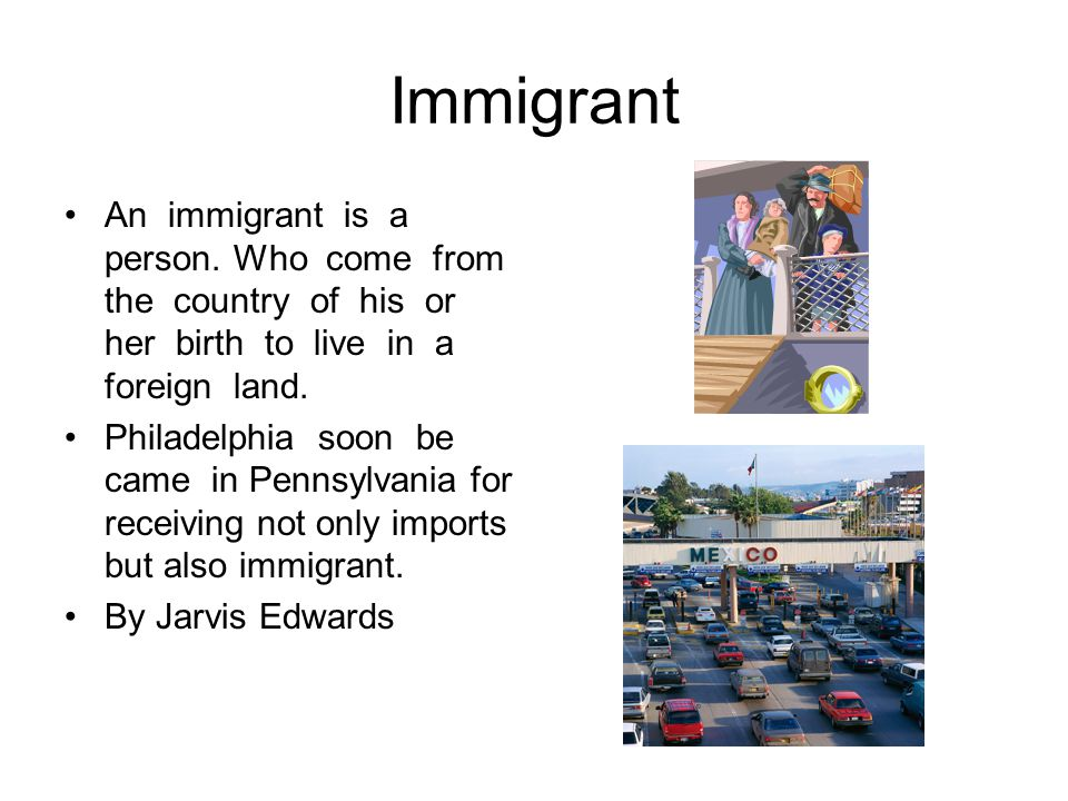 Immigrant An immigrant is a person. Who come from the country of his or her birth to live in a foreign land.