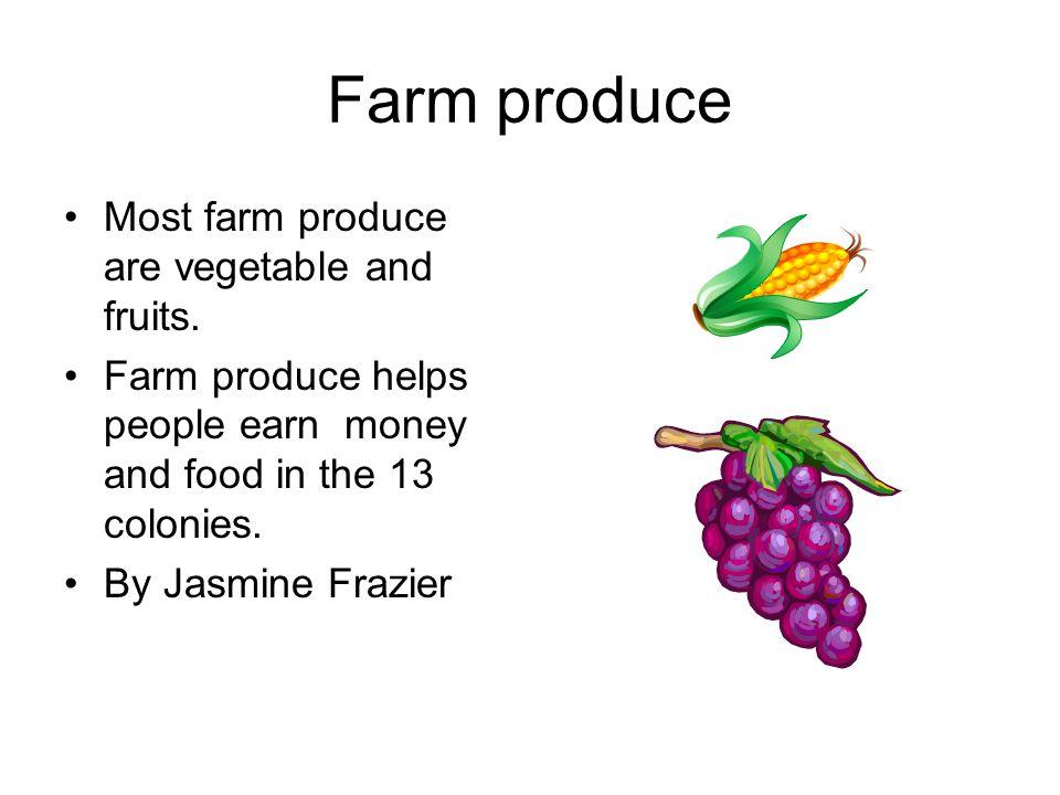 Farm produce Most farm produce are vegetable and fruits.