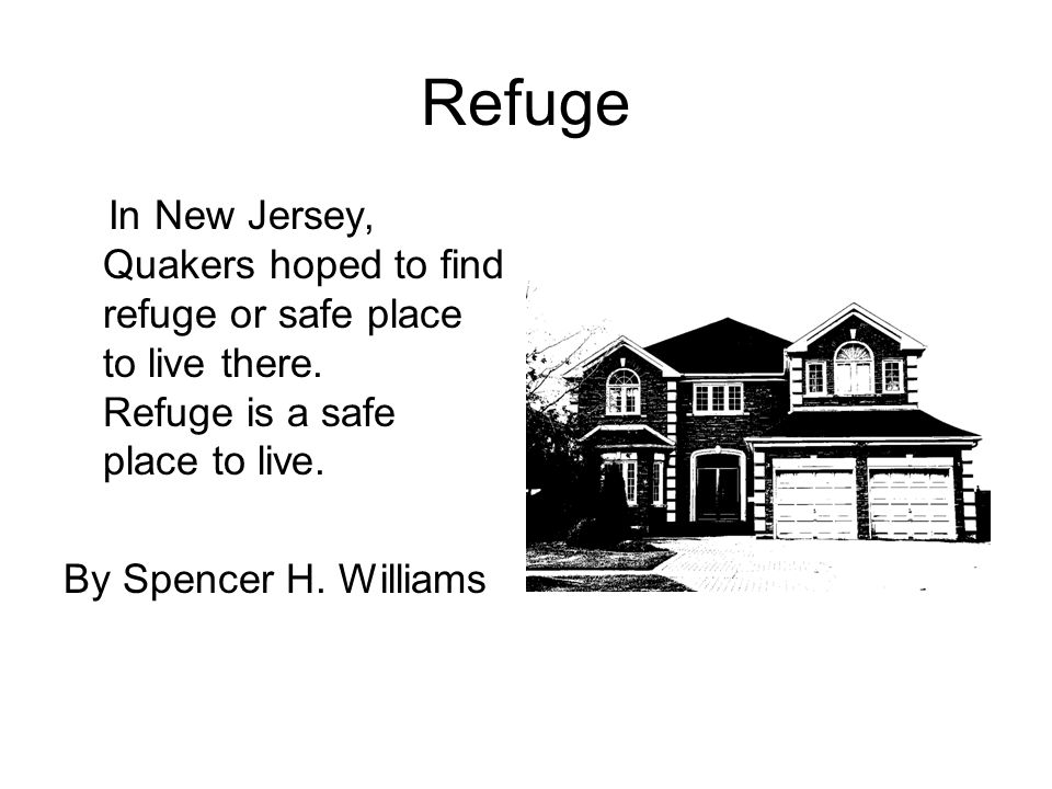 Refuge In New Jersey, Quakers hoped to find refuge or safe place to live there. Refuge is a safe place to live.