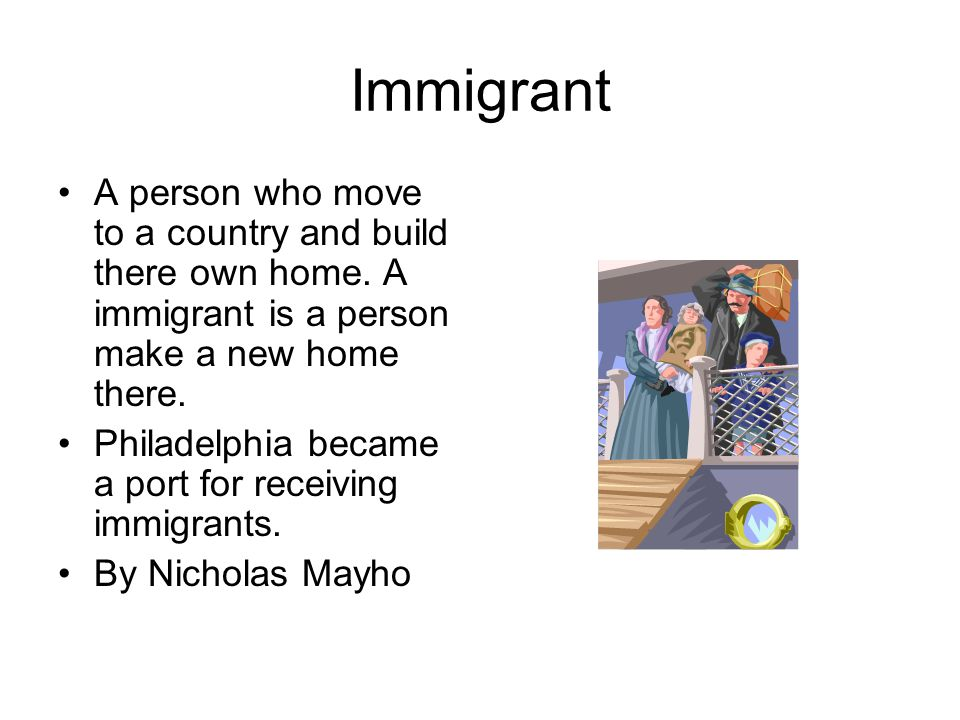 Immigrant A person who move to a country and build there own home. A immigrant is a person make a new home there.