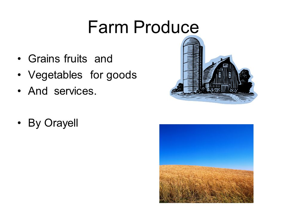 Farm Produce Grains fruits and Vegetables for goods And services.