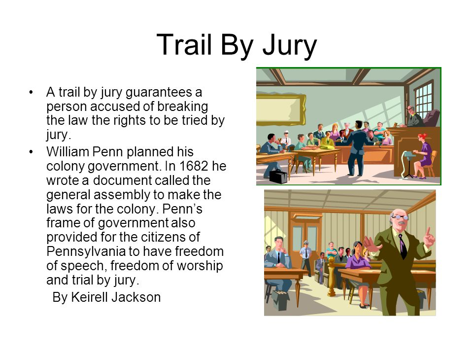 Trail By Jury A trail by jury guarantees a person accused of breaking the law the rights to be tried by jury.
