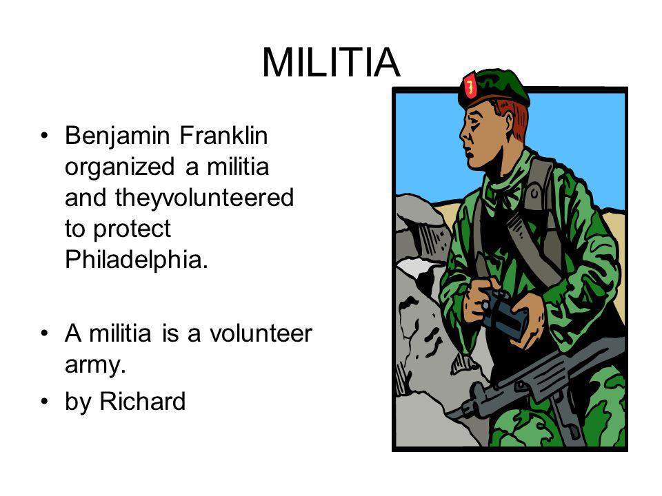MILITIA Benjamin Franklin organized a militia and theyvolunteered to protect Philadelphia. A militia is a volunteer army.