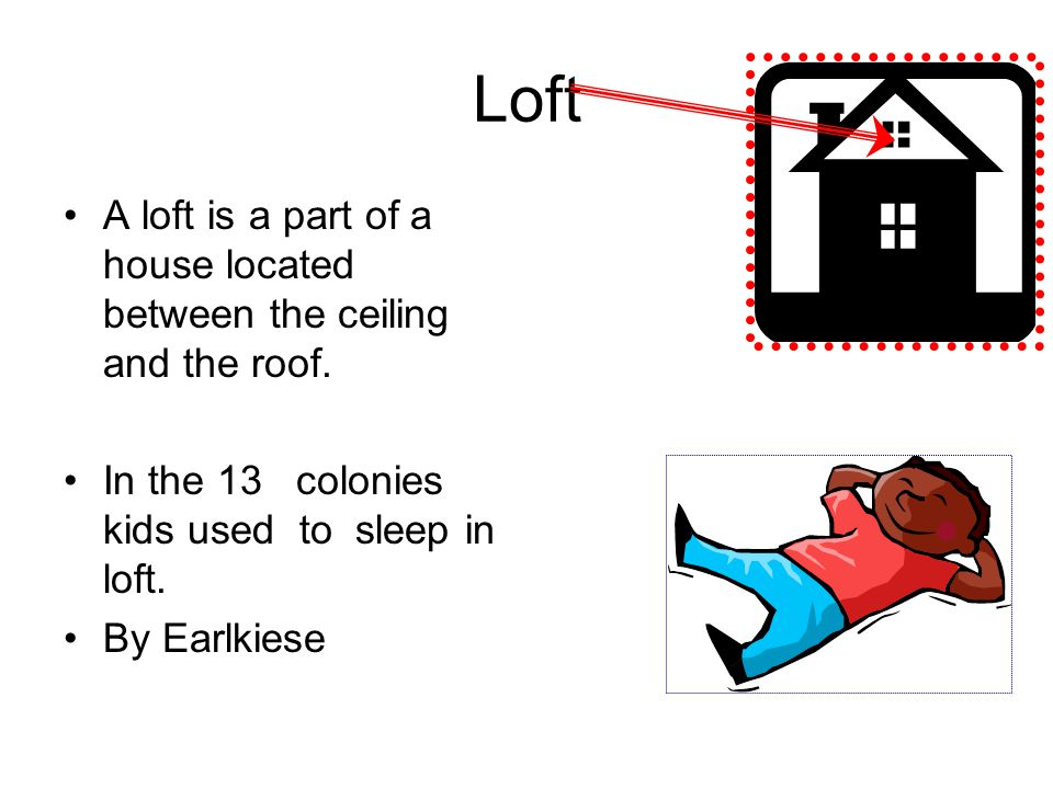 Loft A loft is a part of a house located between the ceiling and the roof. In the 13 colonies kids used to sleep in loft.