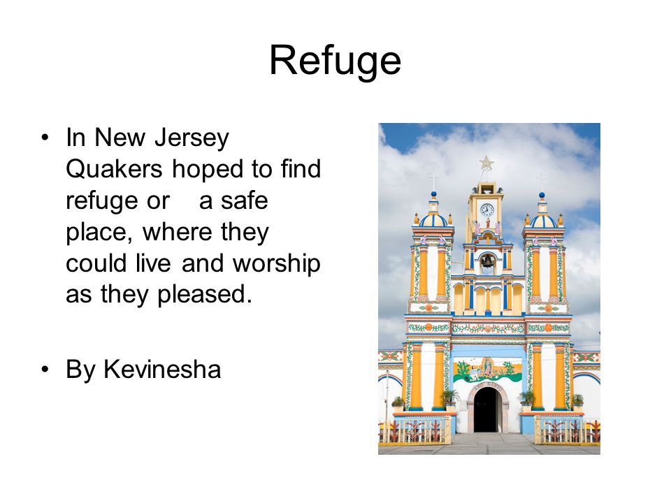 Refuge In New Jersey Quakers hoped to find refuge or a safe place, where they could live and worship as they pleased.