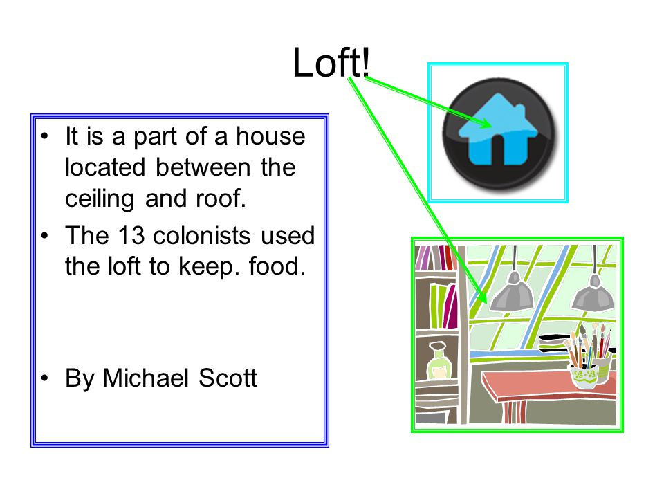Loft! It is a part of a house located between the ceiling and roof.