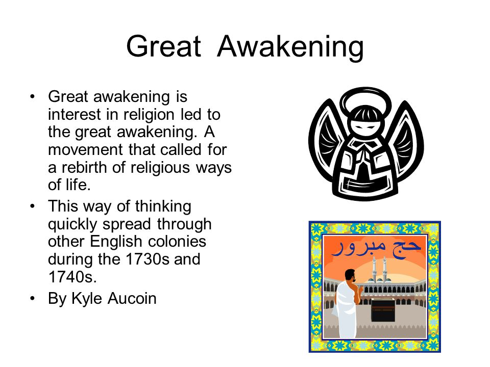 Great Awakening Great awakening is interest in religion led to the great awakening. A movement that called for a rebirth of religious ways of life.